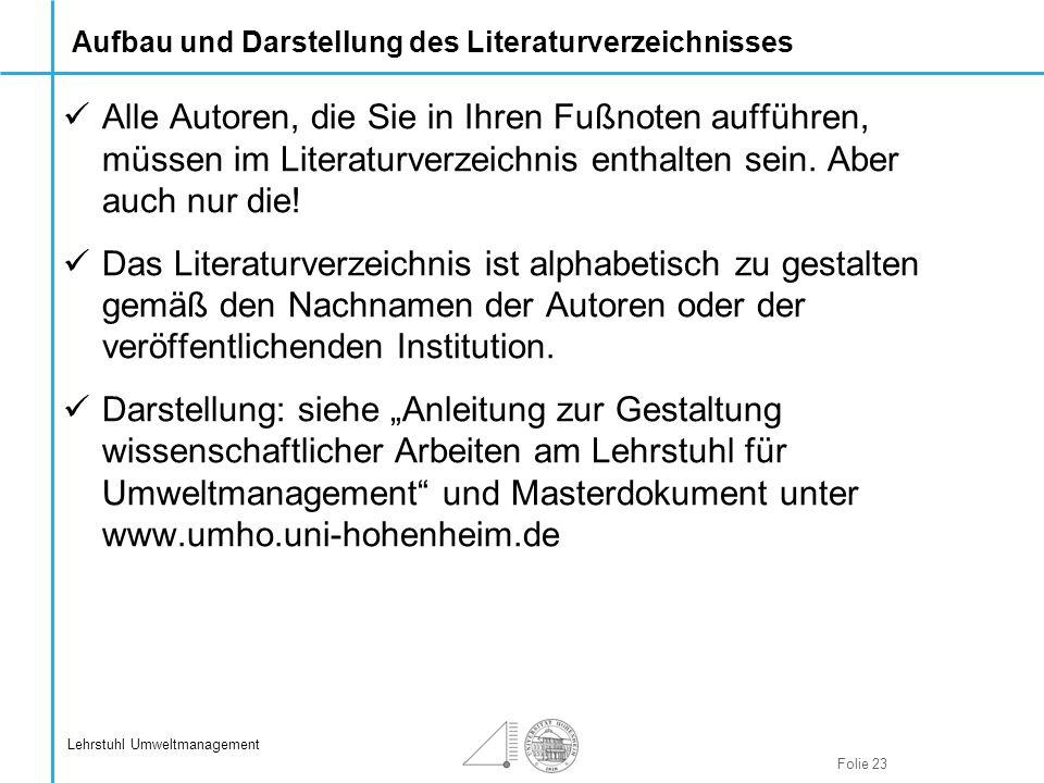 Folie 23 Lehrstuhl Umweltmanagement Aufbau und Darstellung des Literaturverzeichnisses Alle Autoren, die Sie in Ihren Fußnoten aufführen, müssen im Li