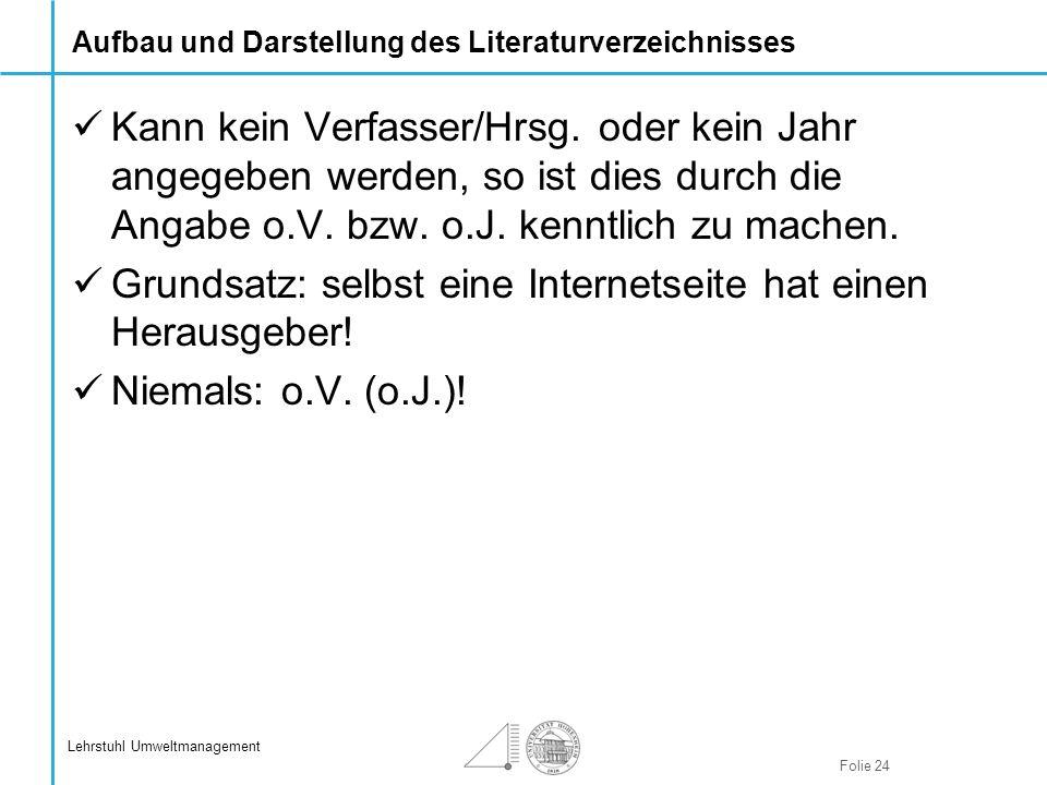 Folie 24 Lehrstuhl Umweltmanagement Aufbau und Darstellung des Literaturverzeichnisses Kann kein Verfasser/Hrsg. oder kein Jahr angegeben werden, so i