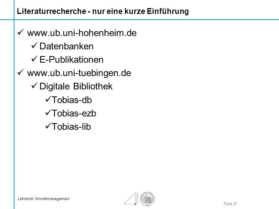 Folie 27 Lehrstuhl Umweltmanagement Literaturrecherche - nur eine kurze Einführung www.ub.uni-hohenheim.de Datenbanken E-Publikationen www.ub.uni-tueb