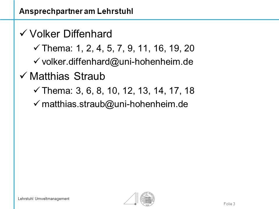 Folie 3 Lehrstuhl Umweltmanagement Ansprechpartner am Lehrstuhl Volker Diffenhard Thema: 1, 2, 4, 5, 7, 9, 11, 16, 19, 20 volker.diffenhard@uni-hohenh