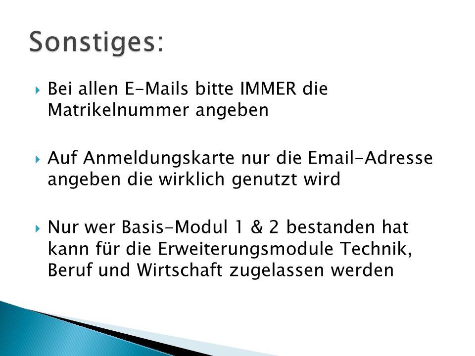 Bei allen E-Mails bitte IMMER die Matrikelnummer angeben Auf Anmeldungskarte nur die Email-Adresse angeben die wirklich genutzt wird Nur wer Basis-Modul 1 & 2 bestanden hat kann für die Erweiterungsmodule Technik, Beruf und Wirtschaft zugelassen werden