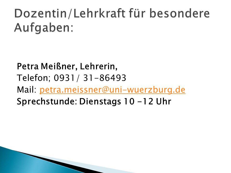 Petra Meißner, Lehrerin, Telefon; 0931/ 31-86493 Mail: petra.meissner@uni-wuerzburg.depetra.meissner@uni-wuerzburg.de Sprechstunde: Dienstags 10 -12 Uhr