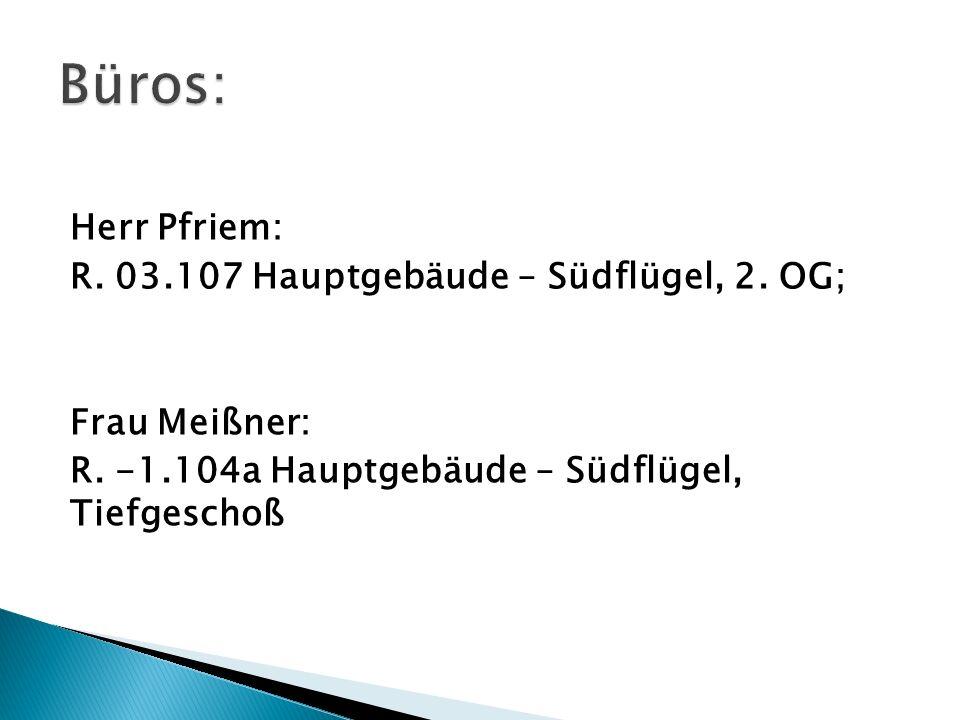 Herr Pfriem: R. 03.107 Hauptgebäude – Südflügel, 2. OG; Frau Meißner: R. -1.104a Hauptgebäude – Südflügel, Tiefgeschoß
