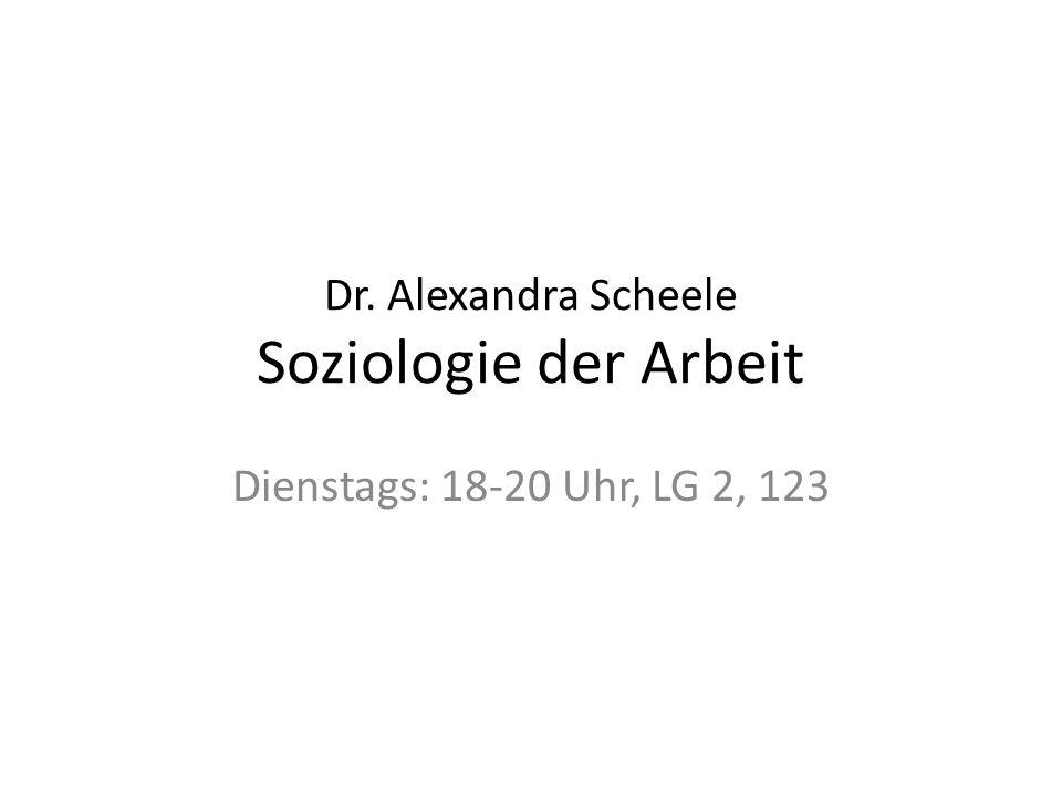 Dr. Alexandra Scheele Soziologie der Arbeit Dienstags: 18-20 Uhr, LG 2, 123