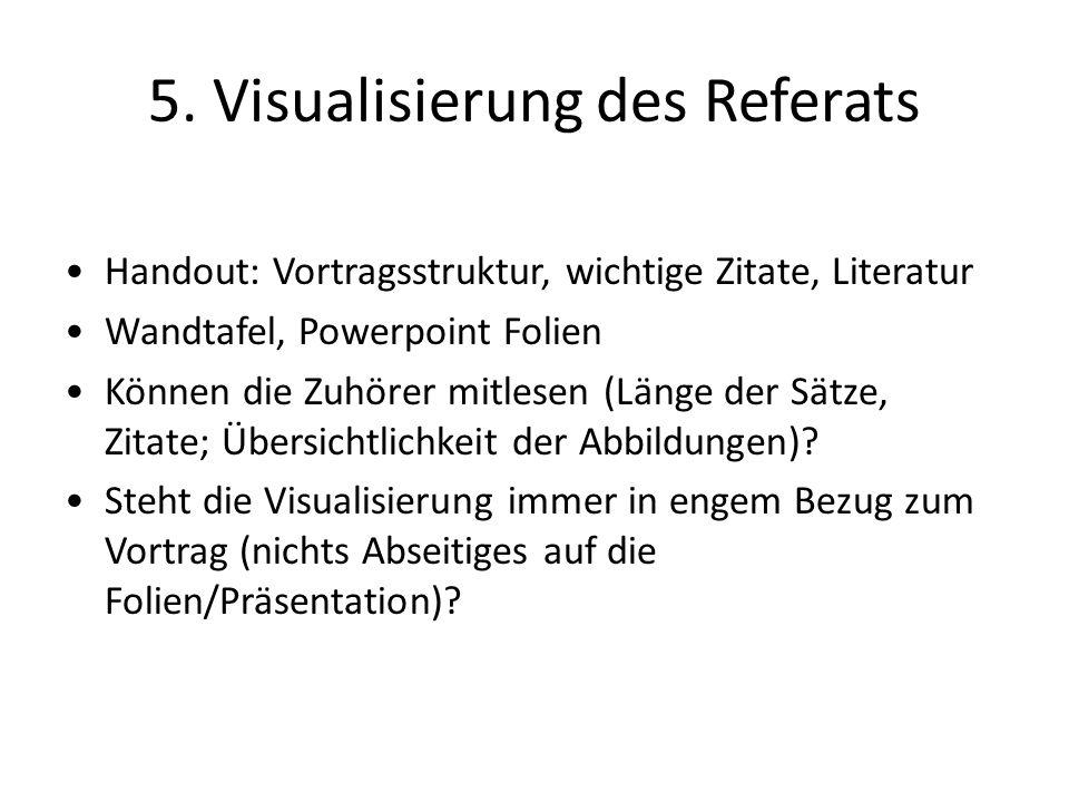 5. Visualisierung des Referats Handout: Vortragsstruktur, wichtige Zitate, Literatur Wandtafel, Powerpoint Folien Können die Zuhörer mitlesen (Länge d
