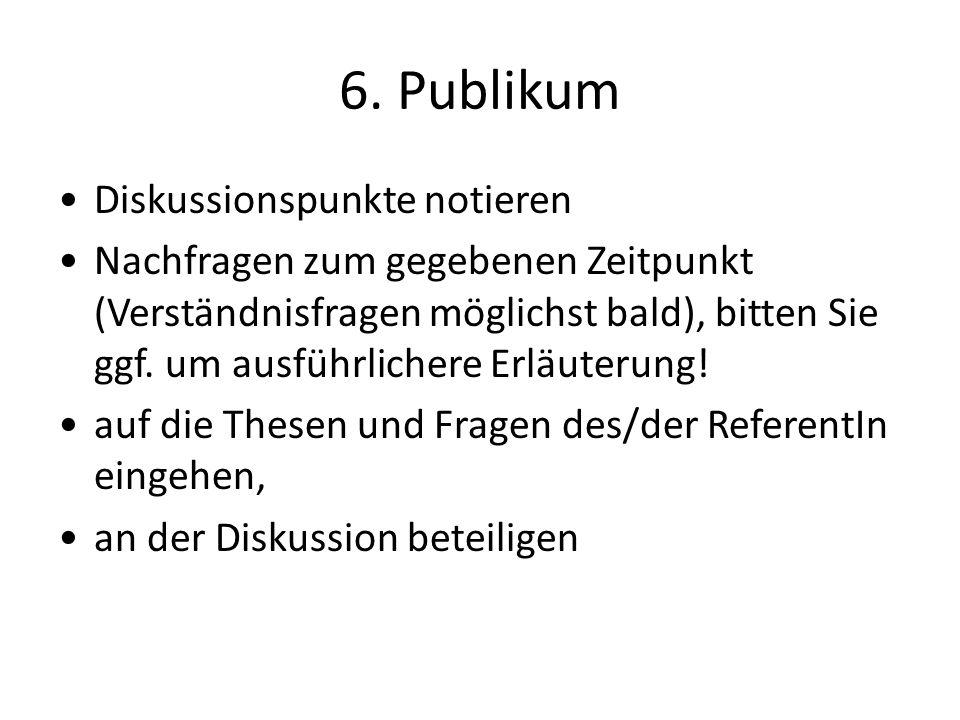 6. Publikum Diskussionspunkte notieren Nachfragen zum gegebenen Zeitpunkt (Verständnisfragen möglichst bald), bitten Sie ggf. um ausführlichere Erläut