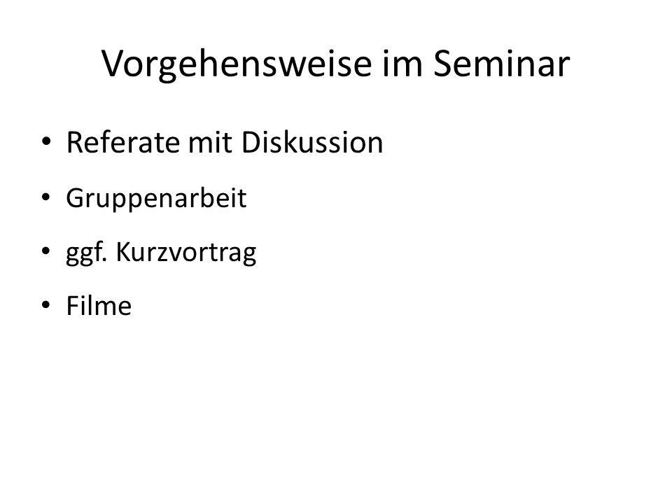Vorgehensweise im Seminar Referate mit Diskussion Gruppenarbeit ggf. Kurzvortrag Filme