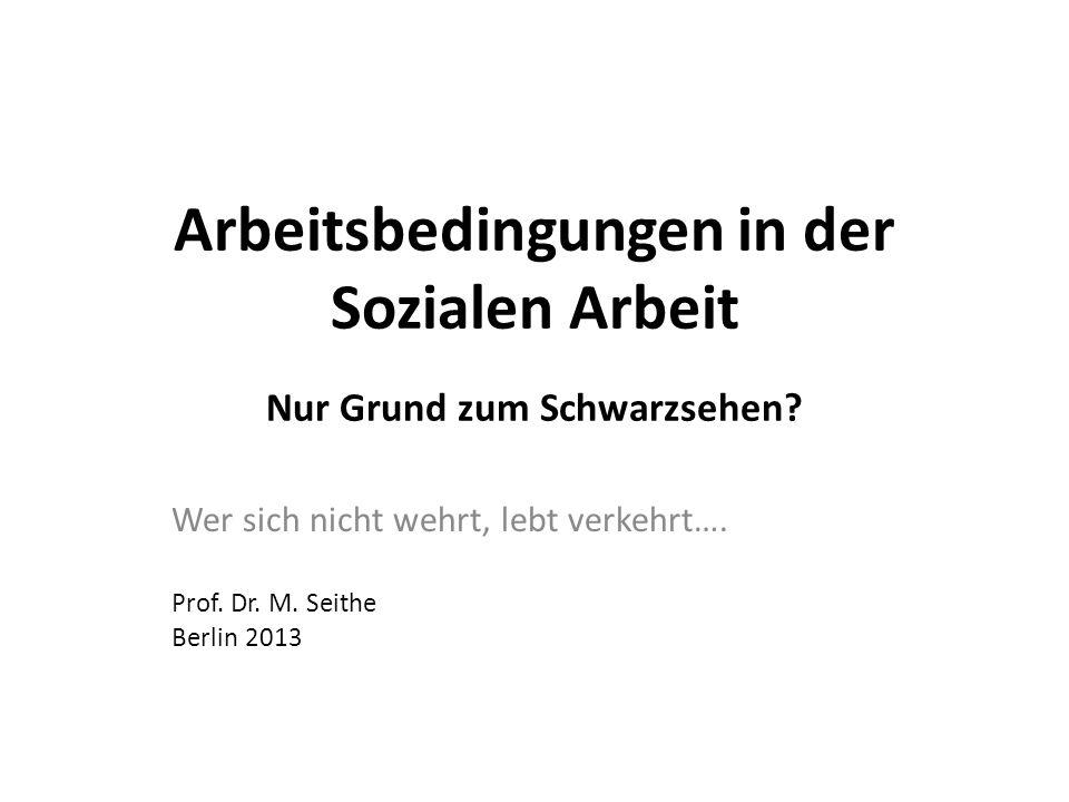 Arbeitsbedingungen in der Sozialen Arbeit Nur Grund zum Schwarzsehen? Wer sich nicht wehrt, lebt verkehrt…. Prof. Dr. M. Seithe Berlin 2013