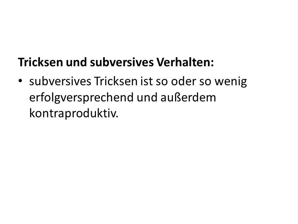 Tricksen und subversives Verhalten: subversives Tricksen ist so oder so wenig erfolgversprechend und außerdem kontraproduktiv.