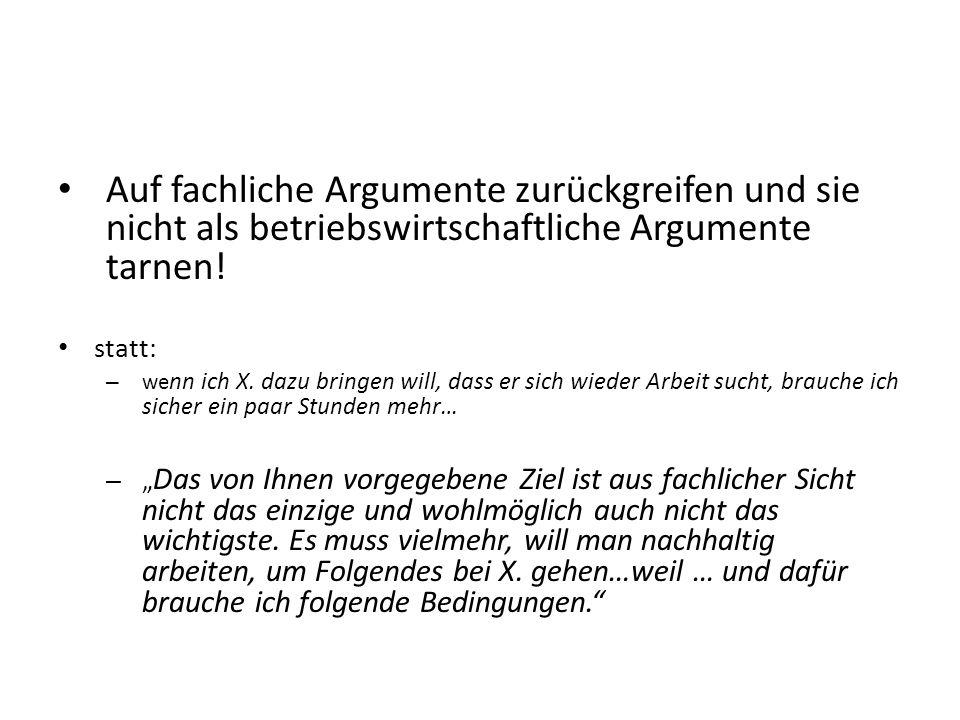Auf fachliche Argumente zurückgreifen und sie nicht als betriebswirtschaftliche Argumente tarnen! statt: – we nn ich X. dazu bringen will, dass er sic