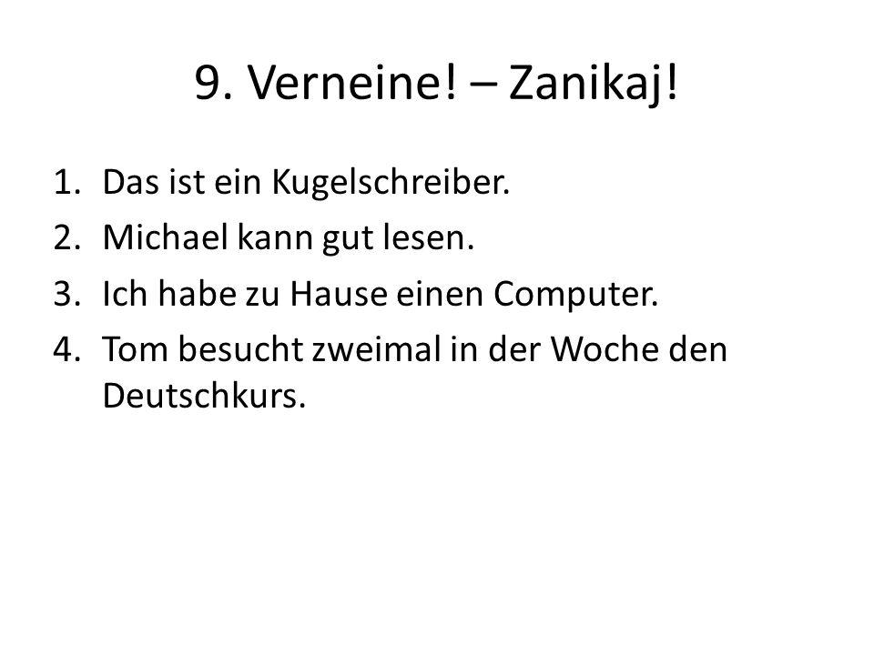 9. Verneine! – Zanikaj! 1.Das ist ein Kugelschreiber. 2.Michael kann gut lesen. 3.Ich habe zu Hause einen Computer. 4.Tom besucht zweimal in der Woche