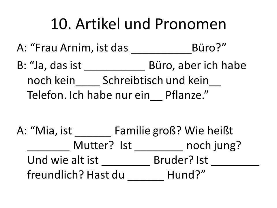 10. Artikel und Pronomen A: Frau Arnim, ist das __________Büro? B: Ja, das ist __________ Büro, aber ich habe noch kein____ Schreibtisch und kein__ Te