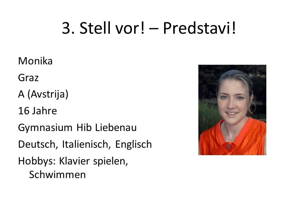 3. Stell vor! – Predstavi! Monika Graz A (Avstrija) 16 Jahre Gymnasium Hib Liebenau Deutsch, Italienisch, Englisch Hobbys: Klavier spielen, Schwimmen