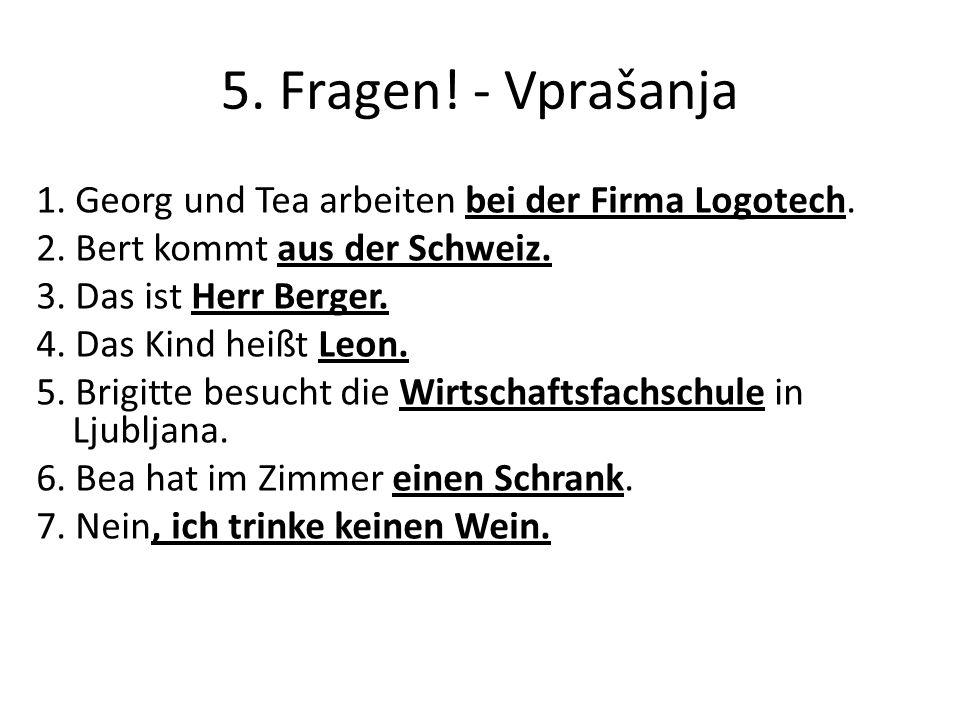 5. Fragen! - Vprašanja 1. Georg und Tea arbeiten bei der Firma Logotech. 2. Bert kommt aus der Schweiz. 3. Das ist Herr Berger. 4. Das Kind heißt Leon