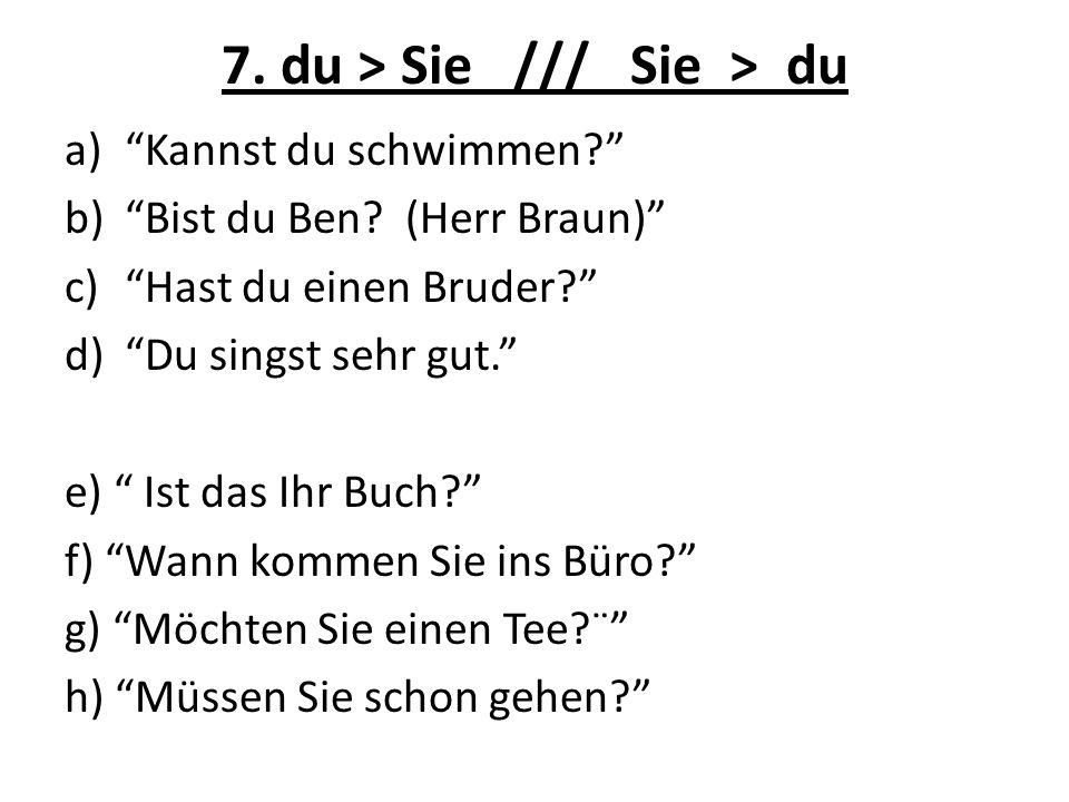 7. du > Sie /// Sie > du a)Kannst du schwimmen? b)Bist du Ben? (Herr Braun) c)Hast du einen Bruder? d)Du singst sehr gut. e) Ist das Ihr Buch? f) Wann