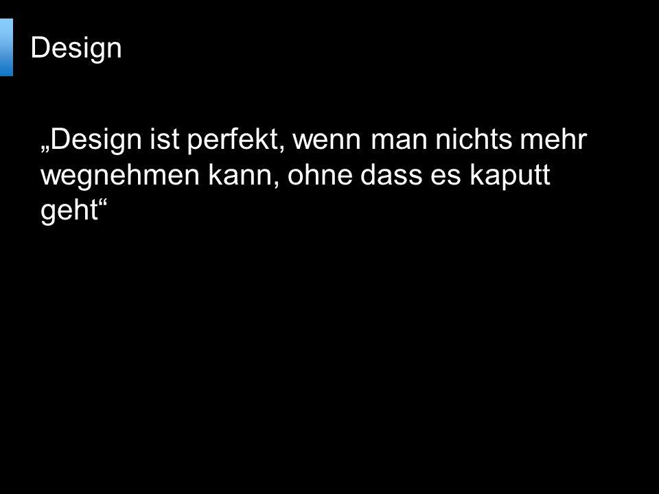 Design ist perfekt, wenn man nichts mehr wegnehmen kann, ohne dass es kaputt geht Design