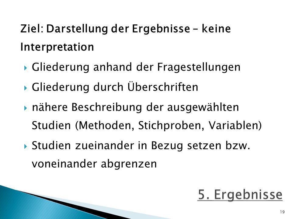 Ziel: Darstellung der Ergebnisse – keine Interpretation Gliederung anhand der Fragestellungen Gliederung durch Überschriften nähere Beschreibung der ausgewählten Studien (Methoden, Stichproben, Variablen) Studien zueinander in Bezug setzen bzw.