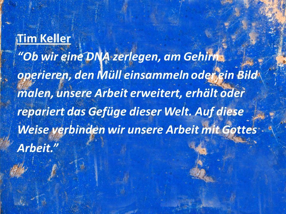 Tim Keller Ob wir eine DNA zerlegen, am Gehirn operieren, den Müll einsammeln oder ein Bild malen, unsere Arbeit erweitert, erhält oder repariert das Gefüge dieser Welt.