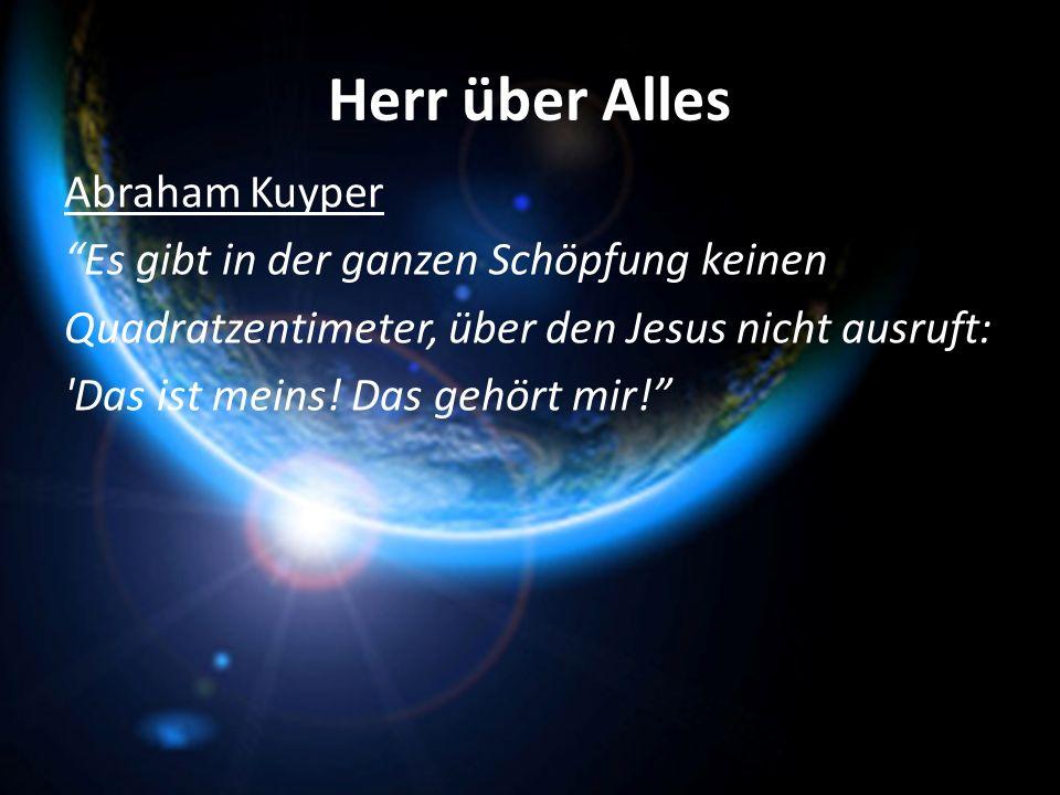 Herr über Alles Abraham Kuyper Es gibt in der ganzen Schöpfung keinen Quadratzentimeter, über den Jesus nicht ausruft: 'Das ist meins! Das gehört mir!