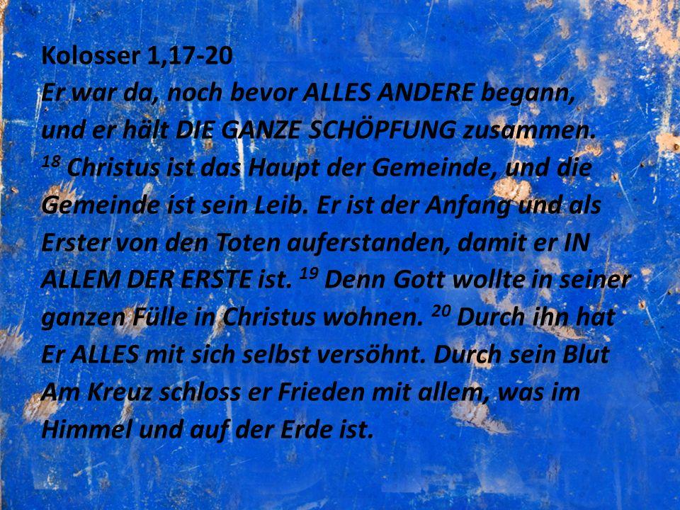 Kolosser 1,17-20 Er war da, noch bevor ALLES ANDERE begann, und er hält DIE GANZE SCHÖPFUNG zusammen. 18 Christus ist das Haupt der Gemeinde, und die