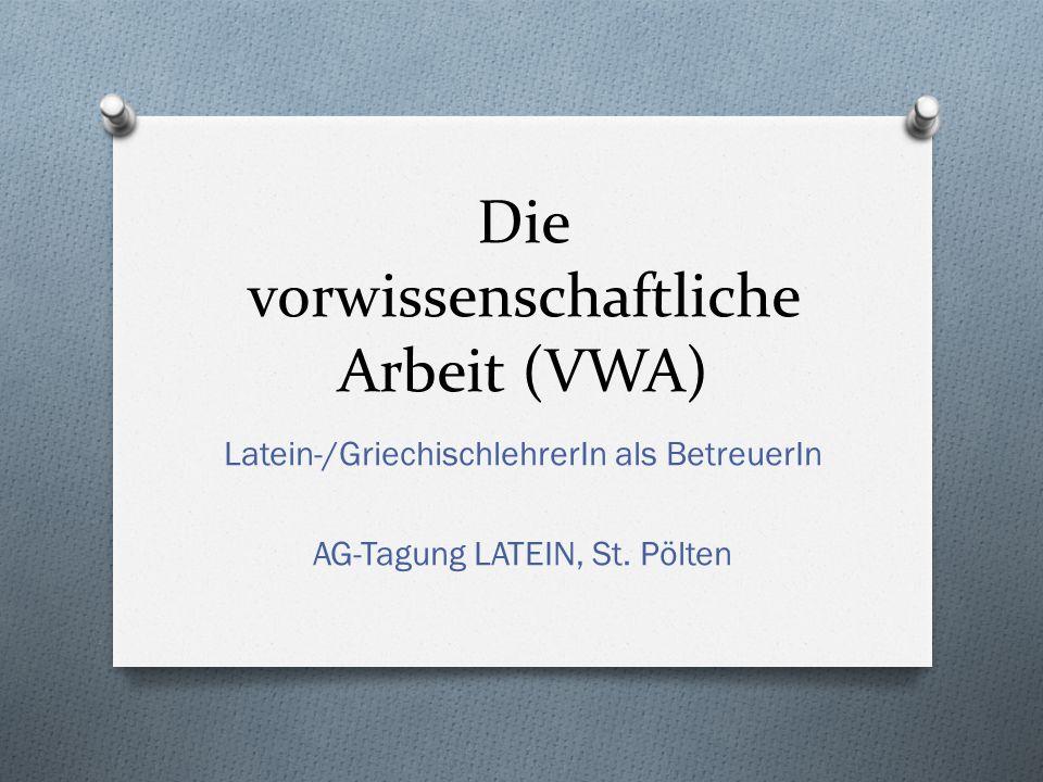 Die vorwissenschaftliche Arbeit (VWA) Latein-/GriechischlehrerIn als BetreuerIn AG-Tagung LATEIN, St. Pölten
