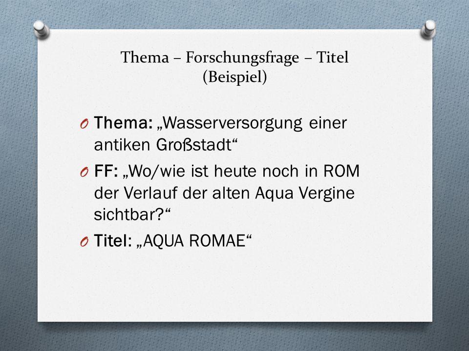 Thema – Forschungsfrage – Titel (Beispiel) O Thema: Wasserversorgung einer antiken Großstadt O FF: Wo/wie ist heute noch in ROM der Verlauf der alten