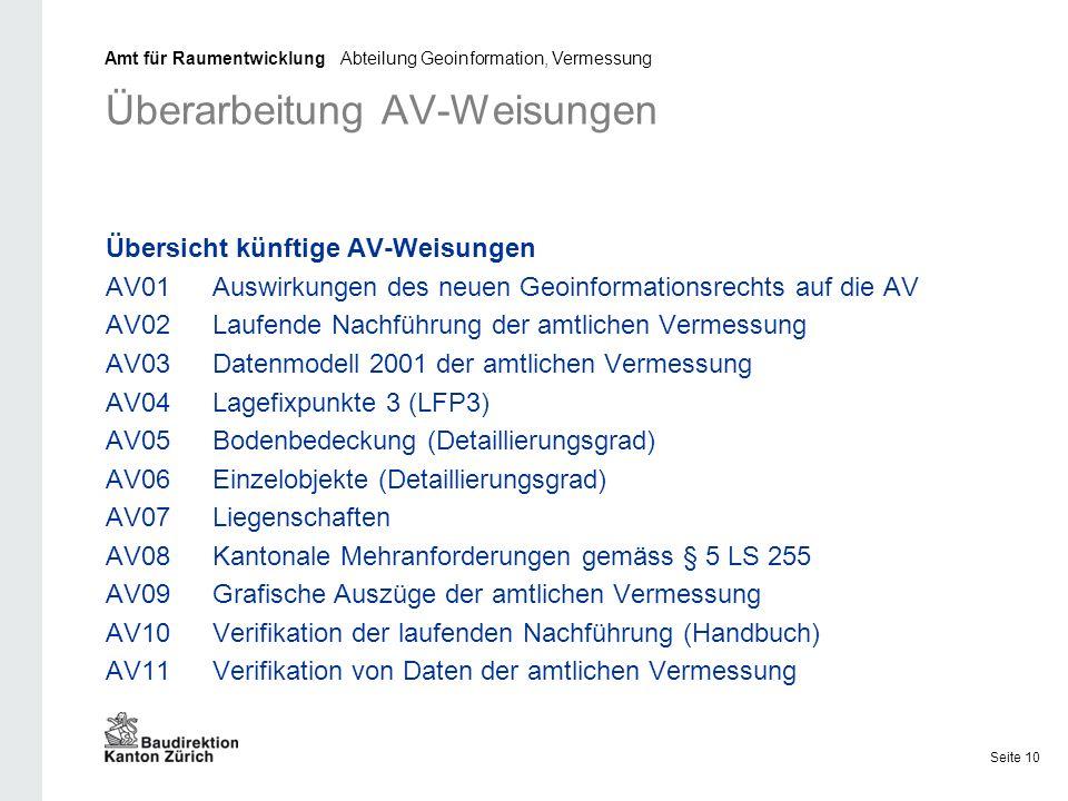 Überarbeitung AV-Weisungen Übersicht künftige AV-Weisungen AV01Auswirkungen des neuen Geoinformationsrechts auf die AV AV02Laufende Nachführung der amtlichen Vermessung AV03Datenmodell 2001 der amtlichen Vermessung AV04Lagefixpunkte 3 (LFP3) AV05Bodenbedeckung (Detaillierungsgrad) AV06Einzelobjekte (Detaillierungsgrad) AV07Liegenschaften AV08Kantonale Mehranforderungen gemäss § 5 LS 255 AV09Grafische Auszüge der amtlichen Vermessung AV10Verifikation der laufenden Nachführung (Handbuch) AV11Verifikation von Daten der amtlichen Vermessung Amt für Raumentwicklung Abteilung Geoinformation, Vermessung Seite 10