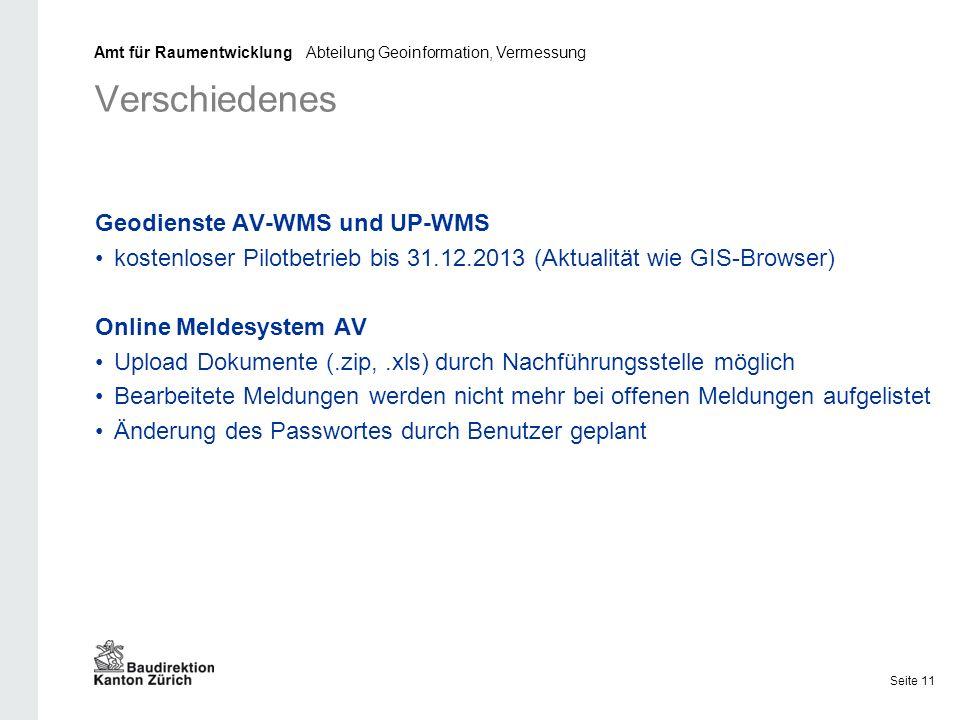 Verschiedenes Geodienste AV-WMS und UP-WMS kostenloser Pilotbetrieb bis 31.12.2013 (Aktualität wie GIS-Browser) Online Meldesystem AV Upload Dokumente (.zip,.xls) durch Nachführungsstelle möglich Bearbeitete Meldungen werden nicht mehr bei offenen Meldungen aufgelistet Änderung des Passwortes durch Benutzer geplant Amt für Raumentwicklung Abteilung Geoinformation, Vermessung Seite 11