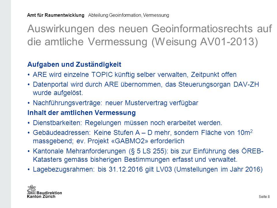 Auswirkungen des neuen Geoinformatiosrechts auf die amtliche Vermessung (Weisung AV01-2013) Aufgaben und Zuständigkeit ARE wird einzelne TOPIC künftig selber verwalten, Zeitpunkt offen Datenportal wird durch ARE übernommen, das Steuerungsorgan DAV-ZH wurde aufgelöst.
