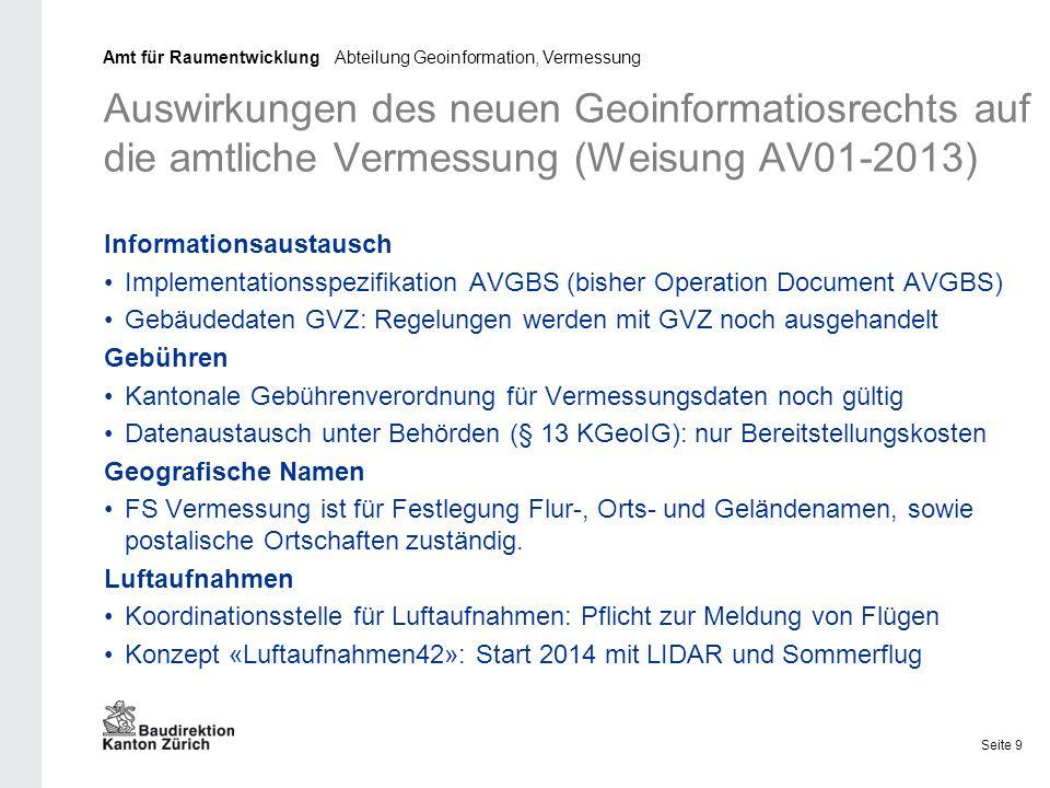 Auswirkungen des neuen Geoinformatiosrechts auf die amtliche Vermessung (Weisung AV01-2013) Informationsaustausch Implementationsspezifikation AVGBS (bisher Operation Document AVGBS) Gebäudedaten GVZ: Regelungen werden mit GVZ noch ausgehandelt Gebühren Kantonale Gebührenverordnung für Vermessungsdaten noch gültig Datenaustausch unter Behörden (§ 13 KGeoIG): nur Bereitstellungskosten Geografische Namen FS Vermessung ist für Festlegung Flur-, Orts- und Geländenamen, sowie postalische Ortschaften zuständig.