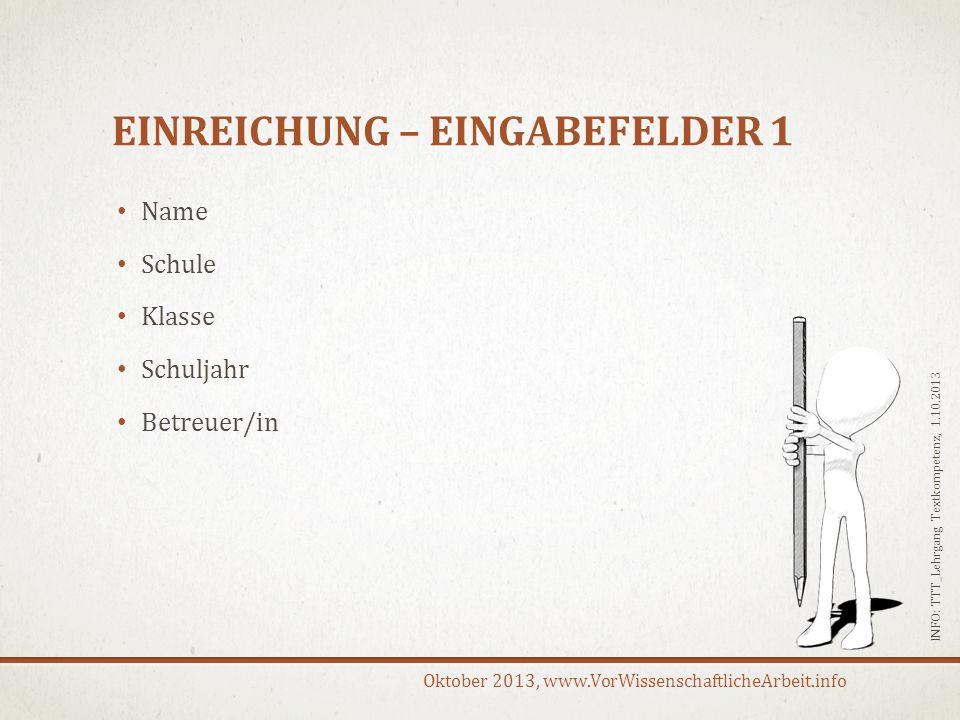 Oktober 2013, www.VorWissenschaftlicheArbeit.info EINREICHUNG – EINGABEFELDER 1 Name Schule Klasse Schuljahr Betreuer/in INFO: TTT_Lehrgang Textkompet