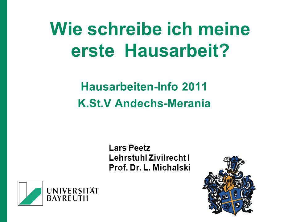 Lars Peetz Lehrstuhl Zivilrecht I Prof. Dr. L. Michalski Wie schreibe ich meine erste Hausarbeit? Hausarbeiten-Info 2011 K.St.V Andechs-Merania