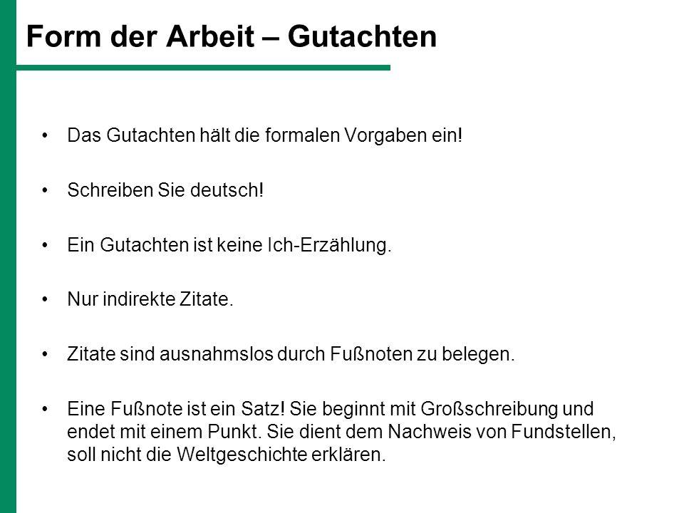 Form der Arbeit – Gutachten Das Gutachten hält die formalen Vorgaben ein! Schreiben Sie deutsch! Ein Gutachten ist keine Ich-Erzählung. Nur indirekte