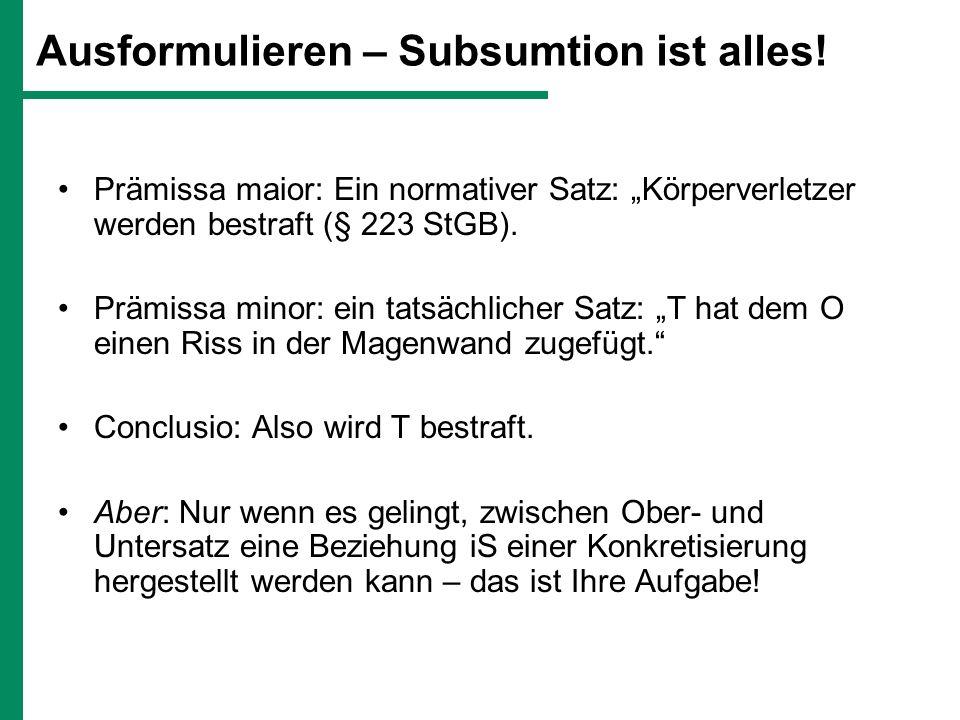 Ausformulieren – Subsumtion ist alles! Prämissa maior: Ein normativer Satz: Körperverletzer werden bestraft (§ 223 StGB). Prämissa minor: ein tatsächl