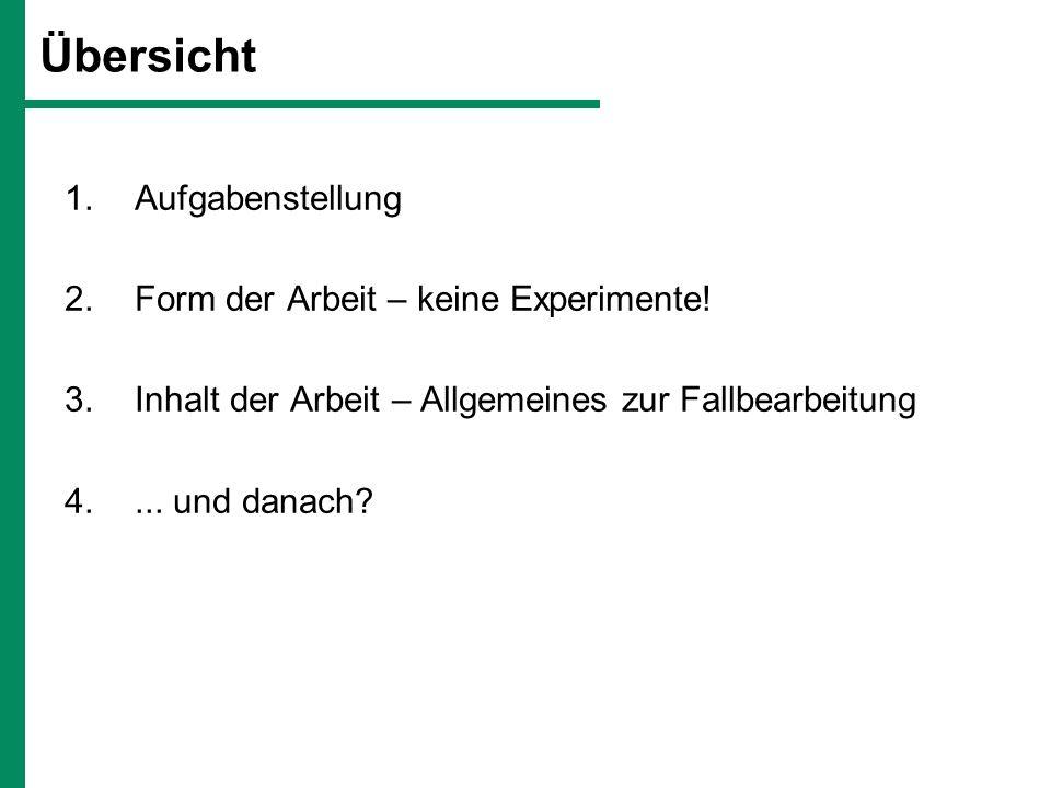 Übersicht 1.Aufgabenstellung 2.Form der Arbeit – keine Experimente! 3.Inhalt der Arbeit – Allgemeines zur Fallbearbeitung 4.... und danach?