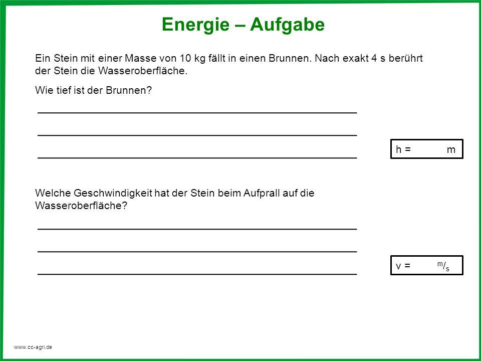www.cc-agri.de Energie – Aufgabe Ein Stein mit einer Masse von 10 kg fällt in einen Brunnen.