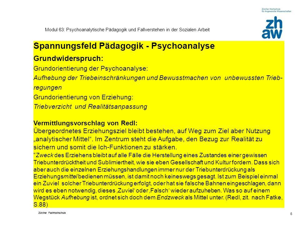 Zürcher Fachhochschule 6 Modul 63: Psychoanalytische Pädagogik und Fallverstehen in der Sozialen Arbeit Spannungsfeld Pädagogik - Psychoanalyse Grundw