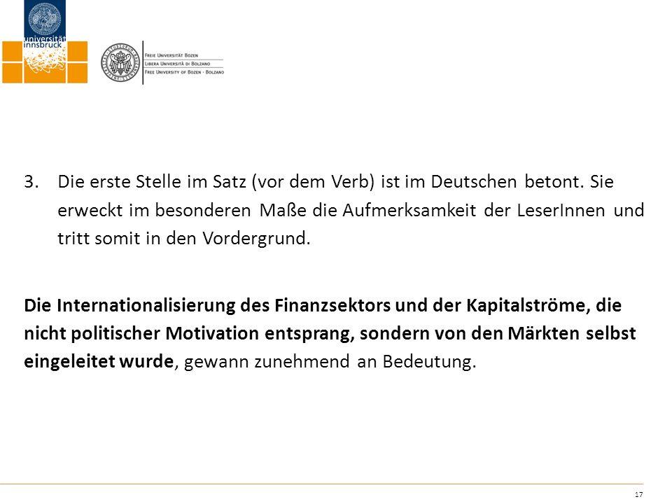 17 3.Die erste Stelle im Satz (vor dem Verb) ist im Deutschen betont. Sie erweckt im besonderen Maße die Aufmerksamkeit der LeserInnen und tritt somit