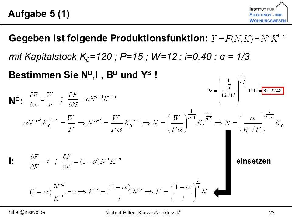 Aufgabe 5 (1) 23Norbert Hiller: Klassik/Neoklassik Gegeben ist folgende Produktionsfunktion: mit Kapitalstock K 0 =120 ; P=15 ; W=12 ; i=0,40 ; α = 1/