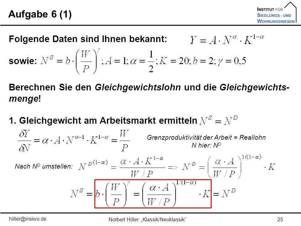 Aufgabe 6 (1) 25Norbert Hiller: Klassik/Neoklassik Folgende Daten sind Ihnen bekannt: sowie: Berechnen Sie den Gleichgewichtslohn und die Gleichgewich