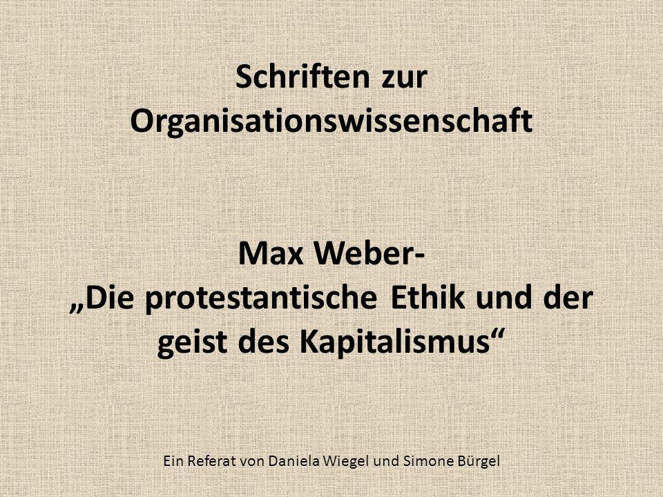 Schriften zur Organisationswissenschaft Max Weber- Die protestantische Ethik und der geist des Kapitalismus Ein Referat von Daniela Wiegel und Simone