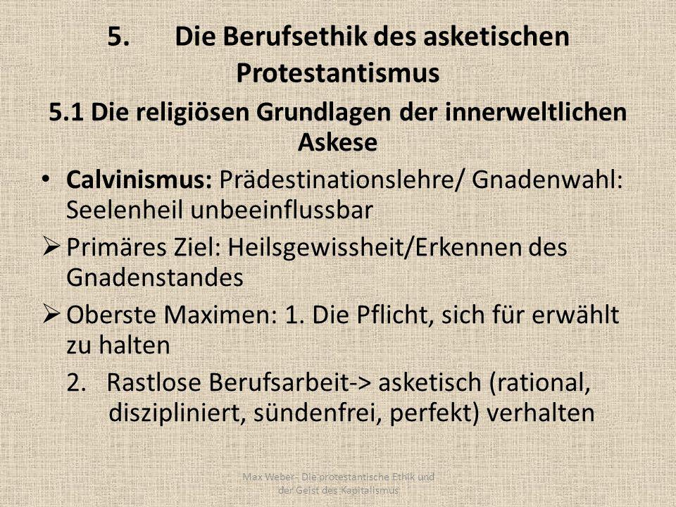 5.Die Berufsethik des asketischen Protestantismus 5.1 Die religiösen Grundlagen der innerweltlichen Askese Calvinismus: Prädestinationslehre/ Gnadenwa