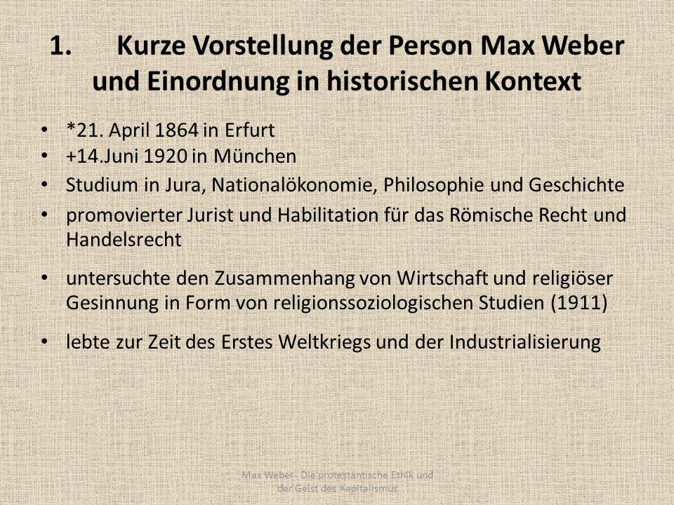 1.Kurze Vorstellung der Person Max Weber und Einordnung in historischen Kontext *21. April 1864 in Erfurt +14.Juni 1920 in München Studium in Jura, Na
