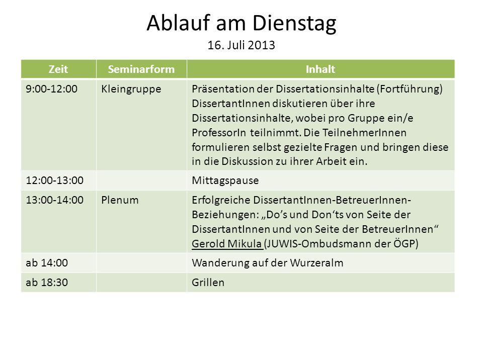 Ablauf am Dienstag 16. Juli 2013 ZeitSeminarformInhalt 9:00-12:00KleingruppePräsentation der Dissertationsinhalte (Fortführung) DissertantInnen diskut