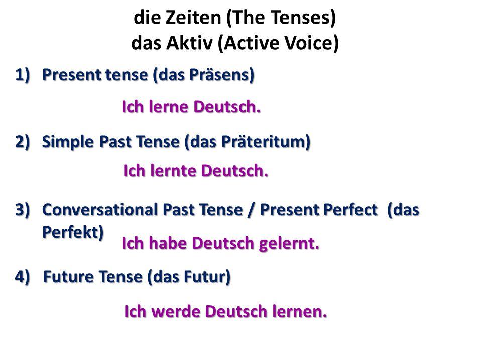 die Zeiten (The Tenses) das Aktiv (Active Voice) 1)Present tense (das Präsens) 2)Simple Past Tense (das Präteritum) 3)Conversational Past Tense / Pres