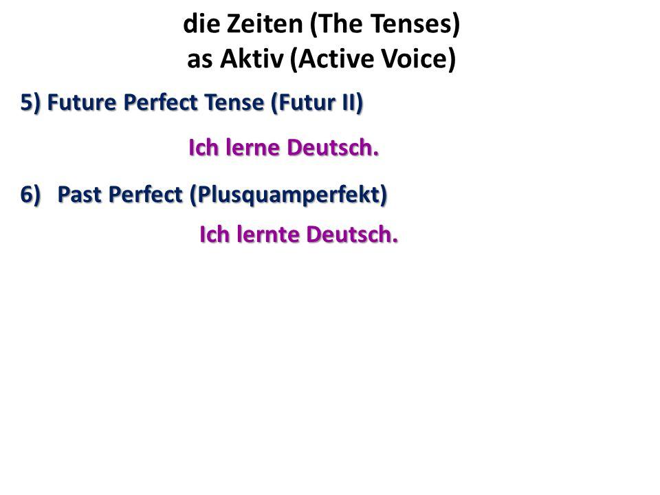die Zeiten (The Tenses) as Aktiv (Active Voice) 5) Future Perfect Tense (Futur II) 6)Past Perfect (Plusquamperfekt) Ich lerne Deutsch. Ich lernte Deut