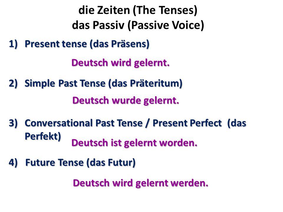 die Zeiten (The Tenses) das Passiv (Passive Voice) 1)Present tense (das Präsens) 2)Simple Past Tense (das Präteritum) 3)Conversational Past Tense / Pr