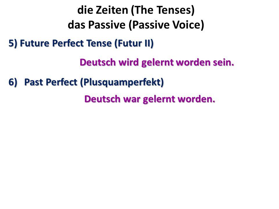 die Zeiten (The Tenses) das Passive (Passive Voice) 5) Future Perfect Tense (Futur II) 6)Past Perfect (Plusquamperfekt) Deutsch wird gelernt worden se
