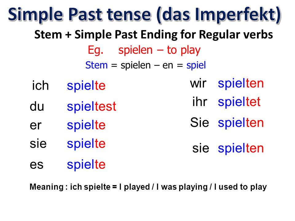 Stem + Simple Past Ending for Regular verbs Eg. spielen – to play Stem = spielen – en = spiel ich du er sie es wir Sie ihr sie spiel spiel spiel spiel