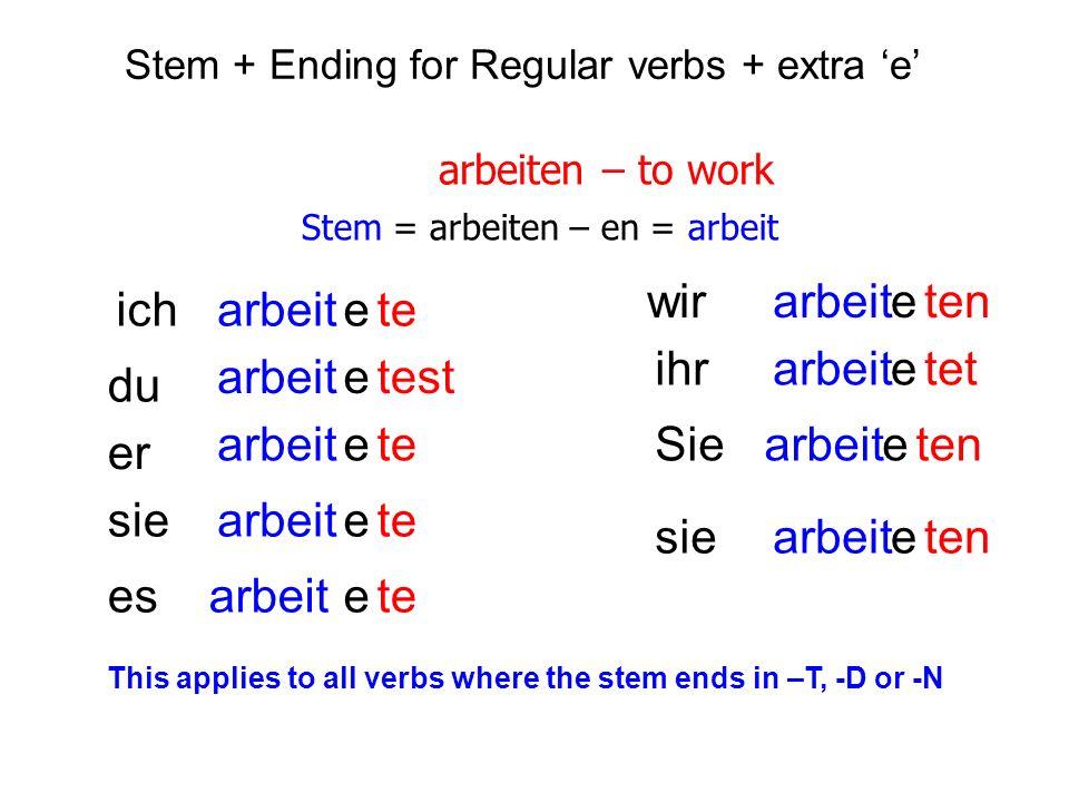 Stem + Ending for Regular verbs + extra e arbeiten – to work Stem = arbeiten – en = arbeit ich du er sie es wir Sie ihr sie arbeit test te tet ten Thi